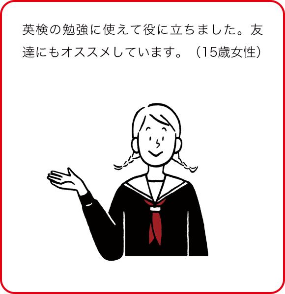 英検の勉強に使えて役に立ちました。友達にもオススメしています。(15歳女性)