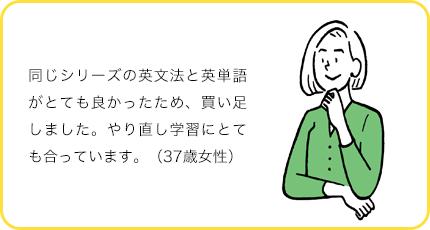 同じシリーズの英文法と英単語がとても良かったため、買い足しました。やり直し学習にとても合っています。(37歳女性)