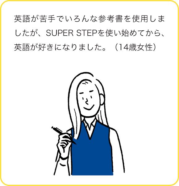 英語が苦手でいろんな参考書を使用しましたが、SUPER STEPを使い始めてから、英語が好きになりました。(14歳女性)